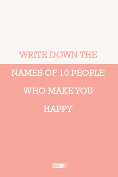 Journal Prompt: try out this happiness exercise. Write down the names of 10 people who make you happy, including what it is that makes them so special. Pause and be thankful for the beautiful people in your life.