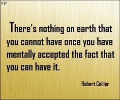 There is nothing on earth that you can not have once you have mentally accepted the fact that you can have it. Robert Collier