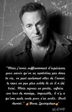 """""""Mais j'avais suffisamment d'expérience pour savoir qu'on ne rembobine pas dans la vie, on peut seulement aller de l'avant, le cœur un peu plus solide là où il a été brisé. Mais rejouer sa partie, refaire son tour de manège, impossible, il n'y a qu'une seule route pour s'en sortir. Droit devant."""" Bruce Springsteen"""
