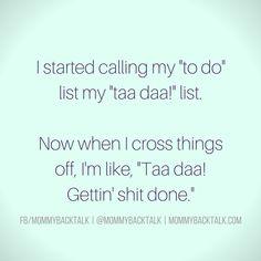 "I started calling my ""to do"" list my ""taa daa! list. Now when I cross things off, I'm like, ""Taa daa!! Gettin' shit done."""