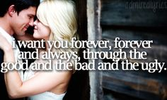 I want you forever, forever and always, through the good and the bad and the ugly<3