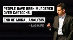 People have been murdered over cartoons; End of moral analysis -Sam Harris