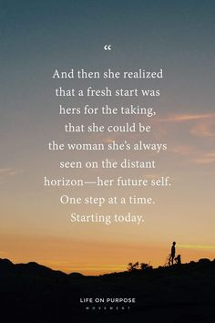 """""""And then she realized that a fresh start was hers for the taking, that she could be the woman she's always seen on the distant horizon—her future self. One step at a time."""" 17 Empowering Quotes to Help You Make a Fresh Start Count Starting Over Quotes, Over It Quotes, Today Quotes, Quotes To Live By, Me Time Quotes, Fresh Start Quotes, Fresh Quotes, Quotes About Fresh Starts, New Start Quotes"""