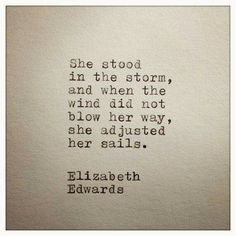 She stood in the storm, and when the wind did not blow her way, she adjusted her sails. Elizabeth Edwards
