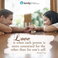 Love is when each person is more concerned for the other than for one's self. – David Frost