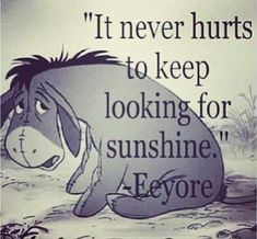 """""""It never hurts to keep looking for sunshine."""" Disney Quotes- Eeyore from Winnie the Pooh Cute Quotes, Great Quotes, Quotes To Live By, Inspirational Quotes, Smart Quotes, Top Quotes, Change Quotes, Wisdom Quotes, Eeyore Quotes"""