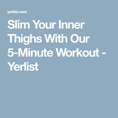 Slim Your Inner Thighs With Our 5-Minute Workout - Yerlist