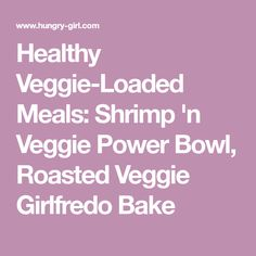 Healthy Veggie-Loaded Meals: Shrimp 'n Veggie Power Bowl, Roasted Veggie Girlfredo Bake