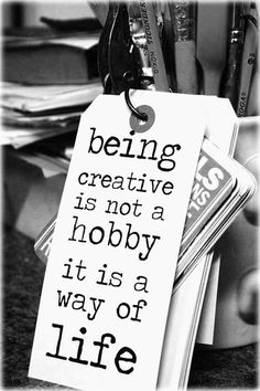 Creativity is a way of life.