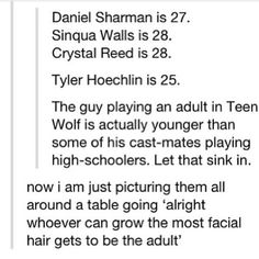once I first saw this I was like what Tyler Hoechlin is the adult how are all these people who play teens in the show, are older then him HOW DID THIS HAPPEN HOW!?!?!?!?