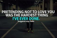 pretending not to love you was the hardest thing