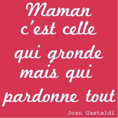 Maman c'est celle qui gronde mais qui pardonne tout. #citation #maman