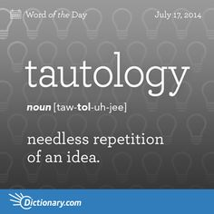 Tautology- this word comes from the Greek. It comes from the word tautologos. Which basically means the same thing as above. Tautology
