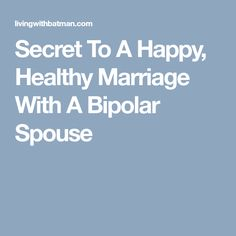 Secret To A Happy, Healthy Marriage With A Bipolar Spouse