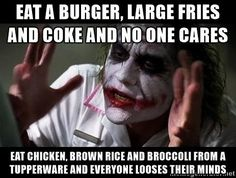 Eat a burger, large fries and Coke and no one cares Eat chicken, brown rice and broccoli from a Tupperware and everyone looses their minds - joker mind loss