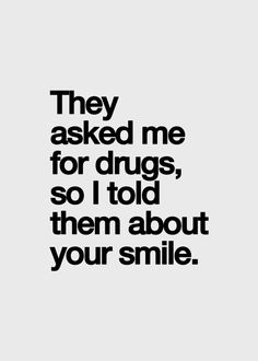 Oh how I am addicted to making you smile and laugh... Nothing makes me happier than to be the reason behind your smile...