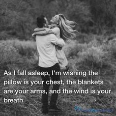 As I fall asleep, I'm wishing the pillow is your chest, the blankets are your arms, and the wind is your breath.