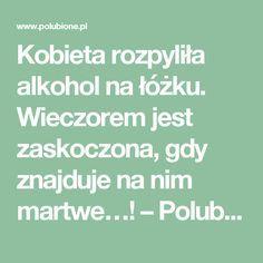 Kobieta rozpyliła alkohol na łóżku. Wieczorem jest zaskoczona, gdy znajduje na nim martwe…! – Polubione.pl Lol, Math Equations, Alcohol, Fun
