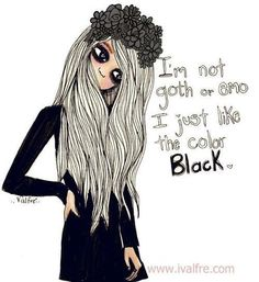I'm not goth or emo. I just like the color black.