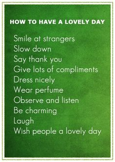 How to have a lovely day... Smile at strangers. Slow down. Say thank you. Give lots of compliments. Dress nicely. Observe and listen. Be charming. Laugh. Wish people a lovely day. The only one I question is wearing perfume - if it makes you happy, do it, but do it sparingly. Please!