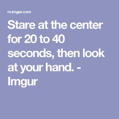 Stare at the center for 20 to 40 seconds, then look at your hand. - Imgur