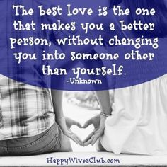 """""""The best love is the one that makes you a better person, without changing you into someone other than yourself."""" -Unknown"""