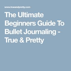 The Ultimate Beginners Guide To Bullet Journaling - True & Pretty