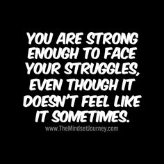 You are strong enough to face your struggles, even though it doesn't feel like it sometimes. - The Mindset Journey Uplifting Quotes, Positive Quotes, Motivational Quotes, Funny Quotes, Inspirational Quotes, Qoutes, Some Quotes, Great Quotes, Quotes To Live By