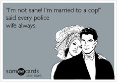 """Free and Funny Confession Ecard: """"I'm not sane! I'm married to a cop!"""" said every police wife always. Create and send your own custom Confession ecard. Police Wife Quotes, Police Wife Life, Police Family, Cop Wife, Police Officer Wife, Proud Wife, Cops Humor, Wife Humor, Law Enforcement Wife"""