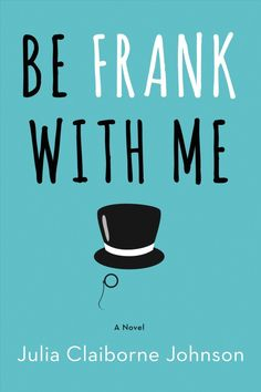 Be Frank With Me by Julia Claiborne Johnson. Need a new book to read now? Here's a great list perfect for the beach or book club ... it has it all!