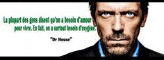 La plus part des gens disent qu'on a besoin d'amour pour vivre, en fait on a plus besoin d'oxygène -Dr house