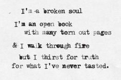 I'm a broken soul...but I thirst for truth for what I've never tasted.