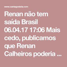 Renan não tem saída  Brasil 06.04.17 17:06 Mais cedo, publicamos que Renan Calheiros poderia se candidatar a deputado federal. Foi um erro. A lei eleitoral veda a candidatura de parentes até segundo grau de prefeitos, governadores ou do presidente da República, salvo reeleição. Ou seja, Renan só pode concorrer ao Senado. Por isso, o desespero dele.