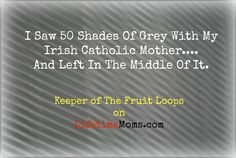 I went to see 50 Shades with mom.  My Irish Catholic mom.  Keeper of The Fruit Loops on @lifetimemoms