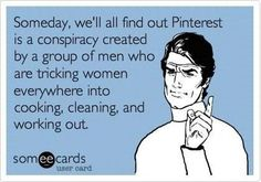 someday, we'll find out pinterest is a conspiracy created by a group of men who are tricking women everywhere into cooking, cleaning, and working out.