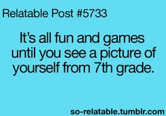 games, freshman year, braces, funni, bangs, seriously though, 7th grade, true stories, seventh grade