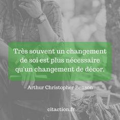 """""""Très souvent un changement de soi est plus nécessaire qu'un changement de décor."""" Arthur Christopher Benson"""