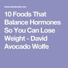 10 Foods That Balance Hormones So You Can Lose Weight - David Avocado Wolfe