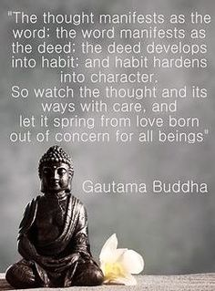 The thought manifests as the word; the word manifests as the deed; the deed develops into habit, and bait hardens into character. So tach the thought and its ads with care, and let it spring from love born out of concern for all beings. // Buddha