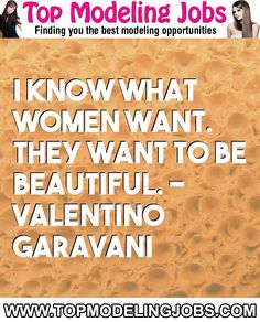 I Know What Women Want. They Want To Be Beautiful. - Valentino Garavani... URL: http://www.topmodelingjobs.com/ Tags: #modeling #needajob #needmoney #fashion #modeling #model