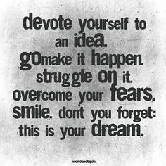 Devote yourself to an idea. Go make it happen. Struggle on it. Overcome your fears. Smile. Don't forget, this is your dream.