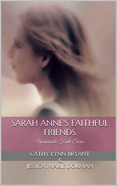 Pre-order: Sarah Anne's Faithful Friends: Unshakable Faith Series - Kindle edition by Cathy Lynn Bryant, Jessica Dorman. Religion & Spirituality Kindle eBooks @ Amazon.com. Hard copies to be released July 2016.