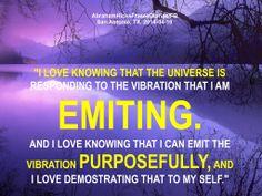 Amo saber que el Universo está respondiendo a la vibración que estoy emitiendo. Y amo saber que puedo emitir la vibración a propósito, y me encanta demostrarme eso a mi mismo.