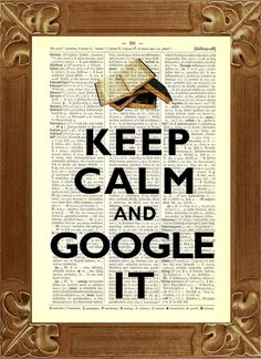 KEEP CALM AND GOOGLE IT . . . . Because Searching  Researching on GOOGLE is Always a Great Idea !!