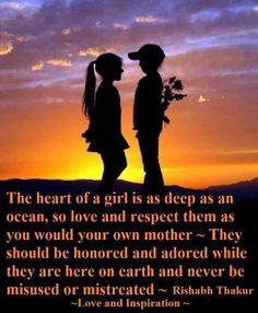 The heart of a girl is as deep as an ocean, so love and respect them as you would your own mother. They should be honored and adored while they are here on earth and never be misused or mistreated. ~Rishabh Thakur