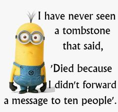 I have never seen a tombstone that said, 'Died because I didn't forward a message to 10 people.