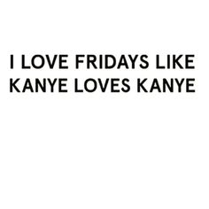 HAPPY KANYE .. I MEAN FRIDAY  by mixitupboutique