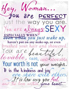 """""""Hey Woman... you are perfect, just the way you are. You are always sexy, especially when you just wake up, haven't put on any make-up, or even brushed your hair and showered. You are beautiful, lovable, cute, and adorable. Your worth is not your weight, it is the kindness and joy you share with others. It is how sexy you feel, and the love within your heart.""""  -- Tien Frogget  http://www.facebook.com/hey.woman.love"""