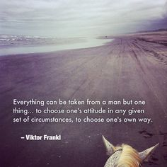 """""""Everything can be taken from a man but one thing… to choose one's attitude in any given set of circumstances, to choose one's own way."""" Viktor Frankl"""