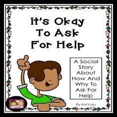 Social Story: It's Okay To Ask For Help. This is a social story about asking for help. The story discusses when one may need to ask for help and how to do it. There is a page at the end for students to write in their ideas about when they may need help, strategies they can use and who may be able to help them, making this story and interactive experience.